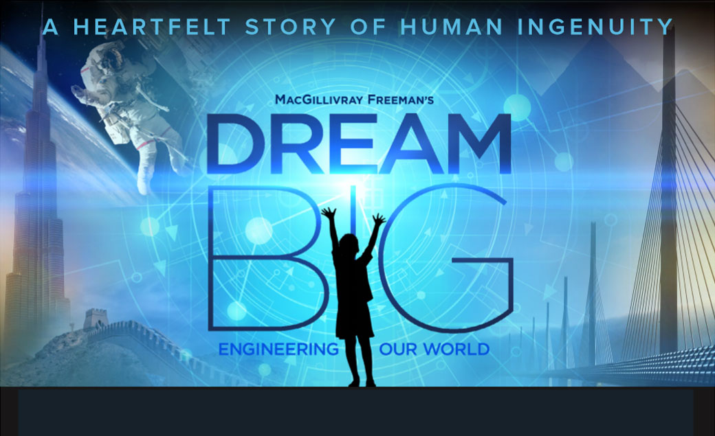 The poster for MacGillivray Freeman'sDream Big: Engineering Our World. A heartfelt story of human ingenuity.